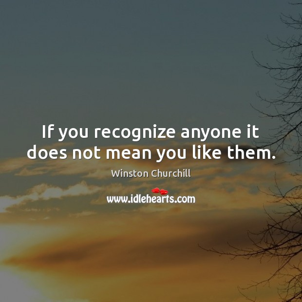 If you recognize anyone it does not mean you like them. Winston Churchill Picture Quote