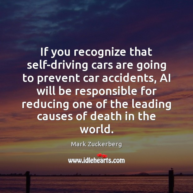 If you recognize that self-driving cars are going to prevent car accidents, Mark Zuckerberg Picture Quote