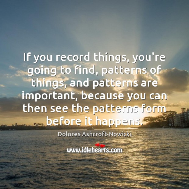 Dolores Ashcroft-Nowicki Picture Quote image saying: If you record things, you're going to find, patterns of things, and