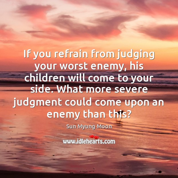 If you refrain from judging your worst enemy, his children will come Image