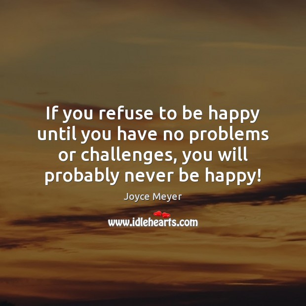 Image, If you refuse to be happy until you have no problems or