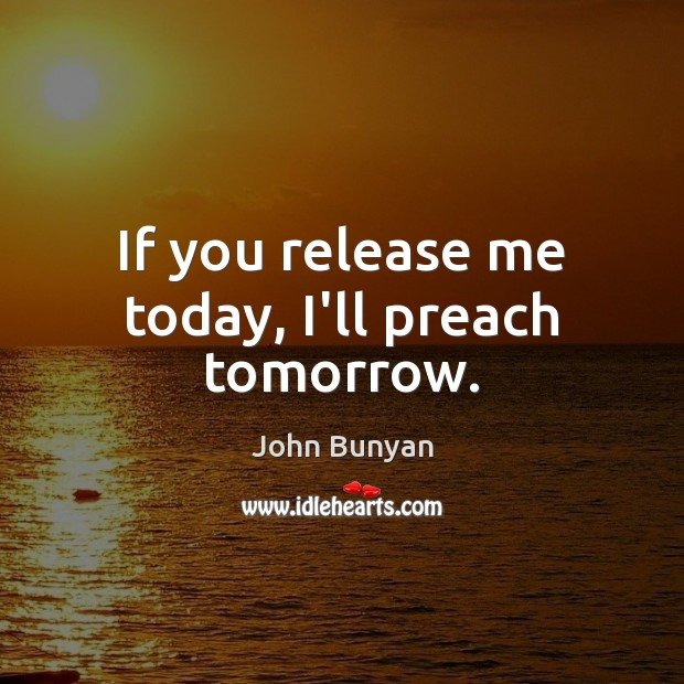 If you release me today, I'll preach tomorrow. John Bunyan Picture Quote