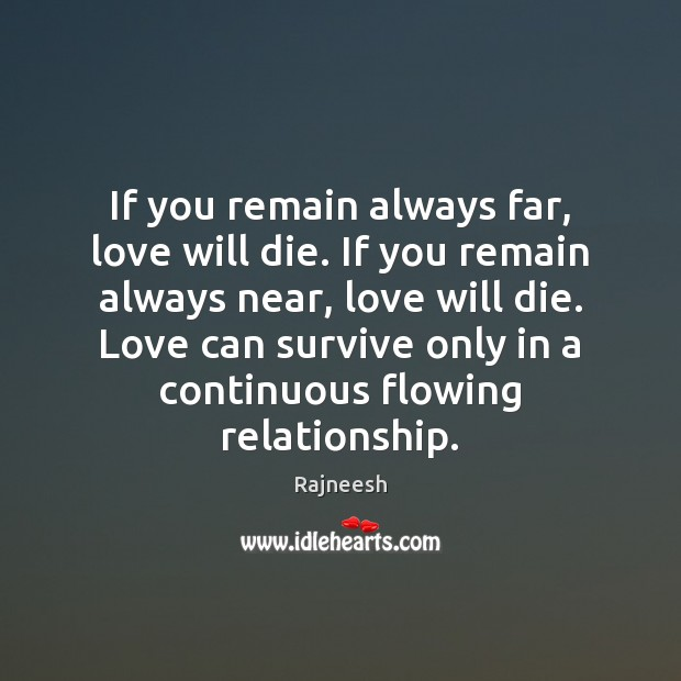 If you remain always far, love will die. If you remain always Rajneesh Picture Quote