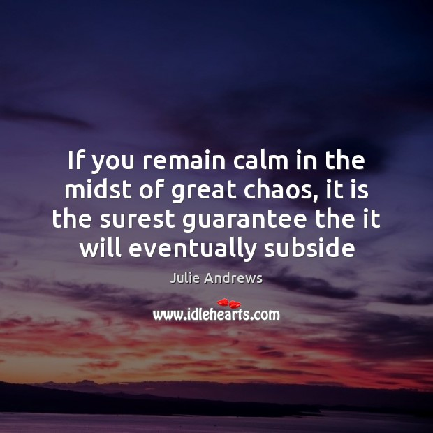 If you remain calm in the midst of great chaos, it is Julie Andrews Picture Quote