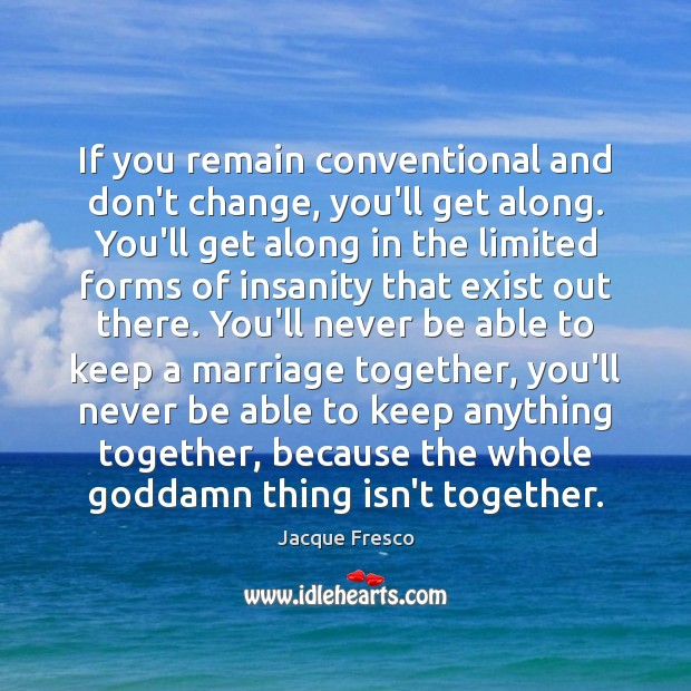 If you remain conventional and don't change, you'll get along. You'll get Jacque Fresco Picture Quote