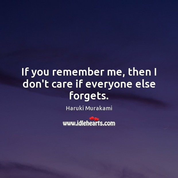 If you remember me, then I don't care if everyone else forgets. Haruki Murakami Picture Quote