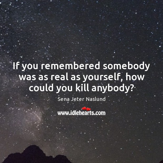 If you remembered somebody was as real as yourself, how could you kill anybody? Image