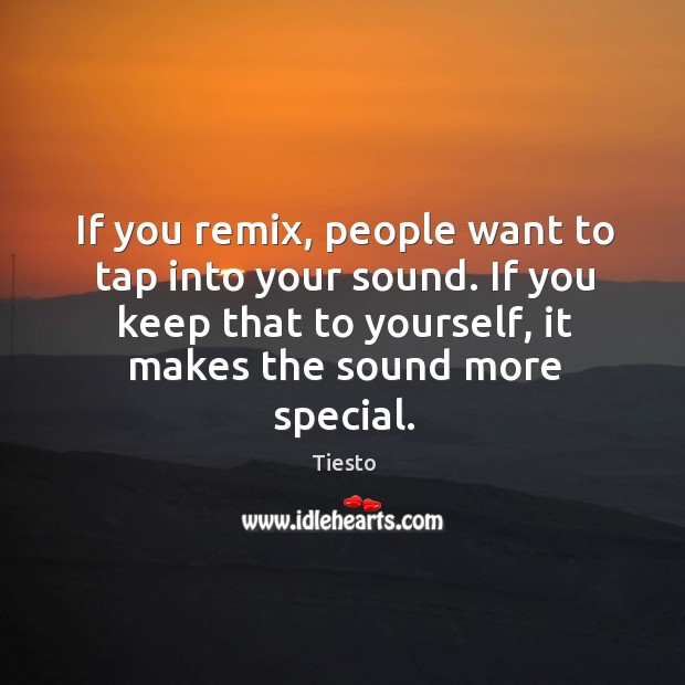 If you remix, people want to tap into your sound. If you Tiesto Picture Quote