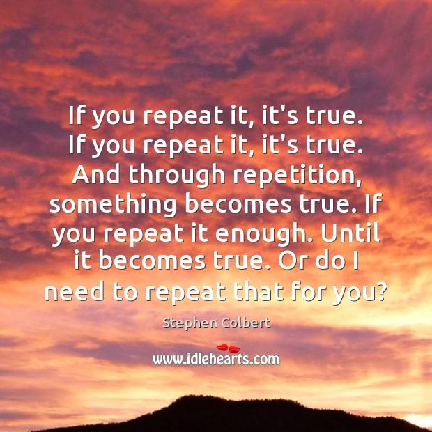 If you repeat it, it's true. If you repeat it, it's true. Image