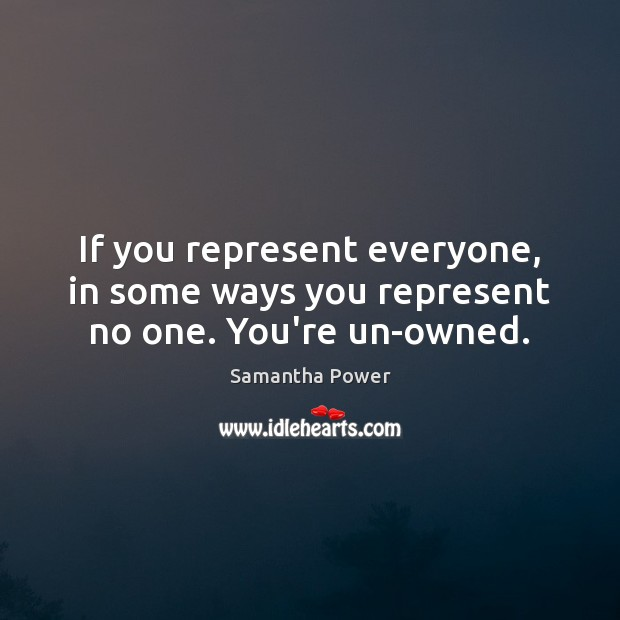 If you represent everyone, in some ways you represent no one. You're un-owned. Image