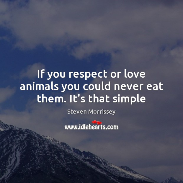 If you respect or love animals you could never eat them. It's that simple Steven Morrissey Picture Quote