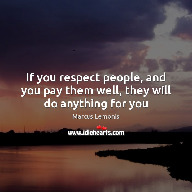 If you respect people, and you pay them well, they will do anything for you Image