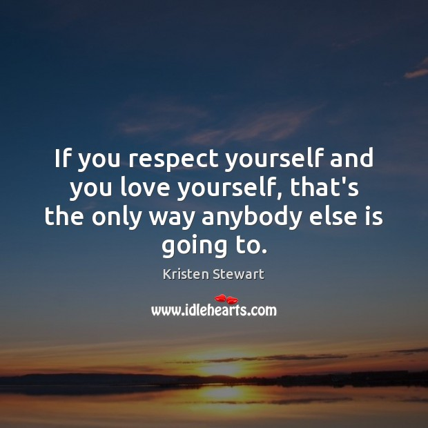 If you respect yourself and you love yourself, that's the only way Love Yourself Quotes Image