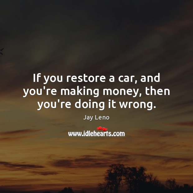 Image, If you restore a car, and you're making money, then you're doing it wrong.