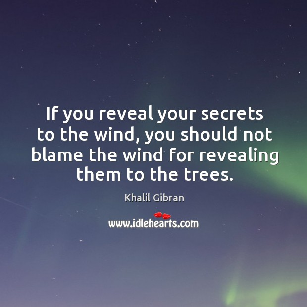 If you reveal your secrets to the wind, you should not blame the wind for revealing them to the trees. Image