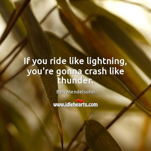 Image, If you ride like lightning, you're gonna crash like thunder.
