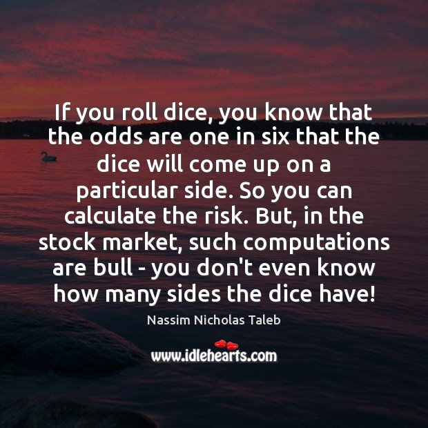 If you roll dice, you know that the odds are one in Nassim Nicholas Taleb Picture Quote
