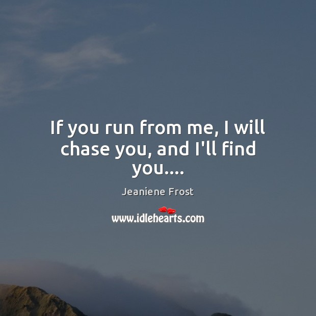 If you run from me, I will chase you, and I'll find you…. Jeaniene Frost Picture Quote
