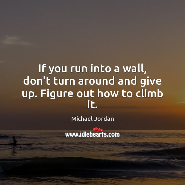 If you run into a wall, don't turn around and give up. Figure out how to climb it. Michael Jordan Picture Quote