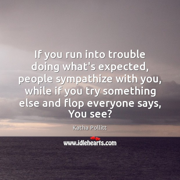 If you run into trouble doing what's expected, people sympathize with you, Katha Pollitt Picture Quote