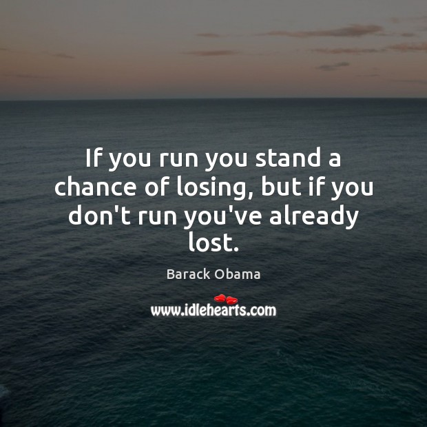 If you run you stand a chance of losing, but if you don't run you've already lost. Image
