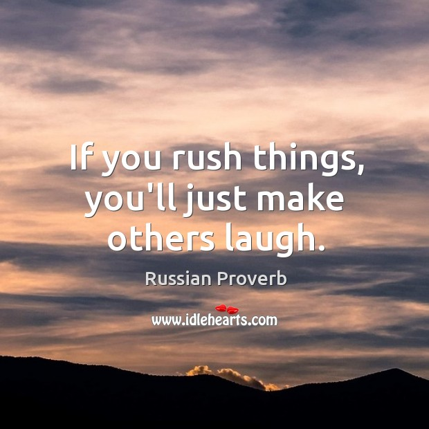 If you rush things, you'll just make others laugh. Russian Proverbs Image
