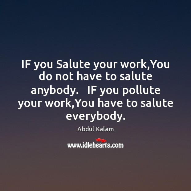 Image, IF you Salute your work,You do not have to salute anybody.