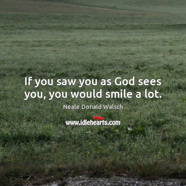 If you saw you as God sees you, you would smile a lot. Image
