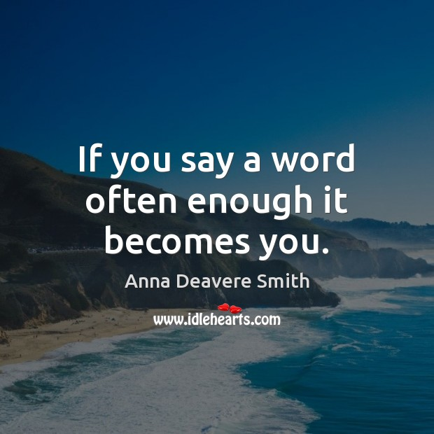 If you say a word often enough it becomes you. Image