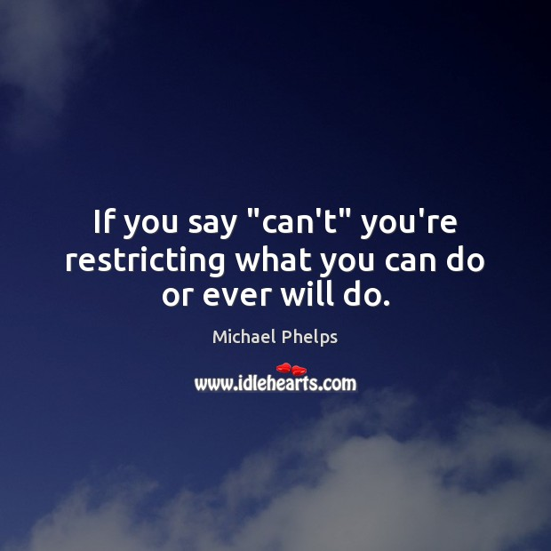"""If you say """"can't"""" you're restricting what you can do or ever will do. Michael Phelps Picture Quote"""