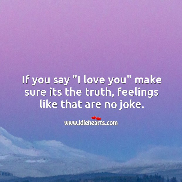 "If you say ""I love you"" make sure its the truth, feelings like that are no joke. Image"