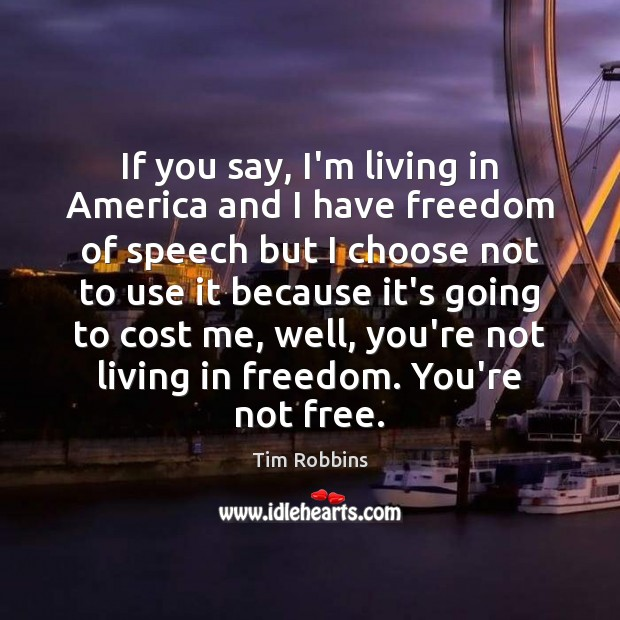 If you say, I'm living in America and I have freedom of Tim Robbins Picture Quote