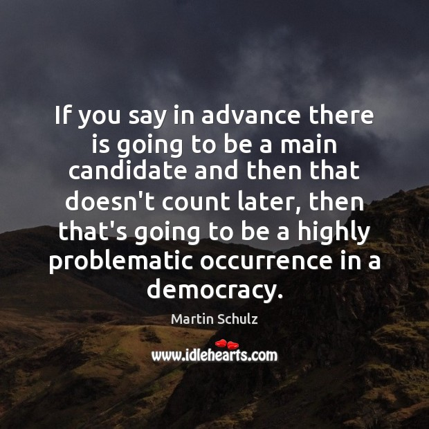 If you say in advance there is going to be a main Martin Schulz Picture Quote