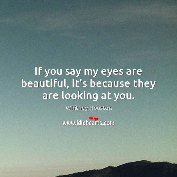 If you say my eyes are beautiful, it's because they are looking at you. Whitney Houston Picture Quote