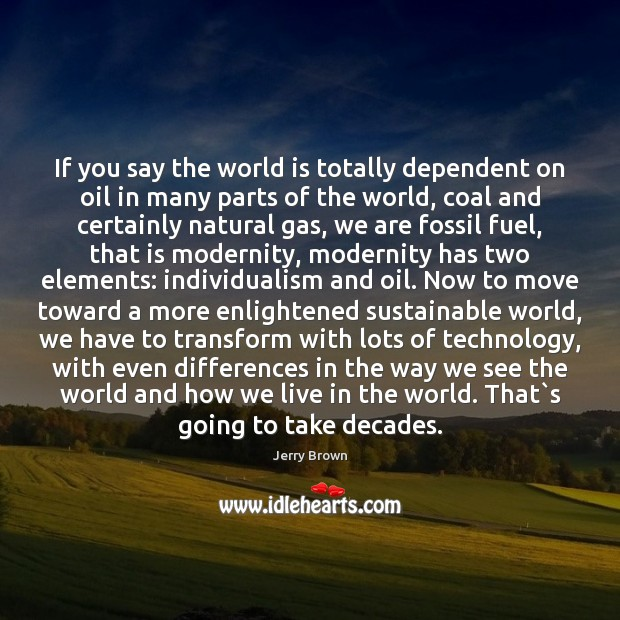 Image, If you say the world is totally dependent on oil in many