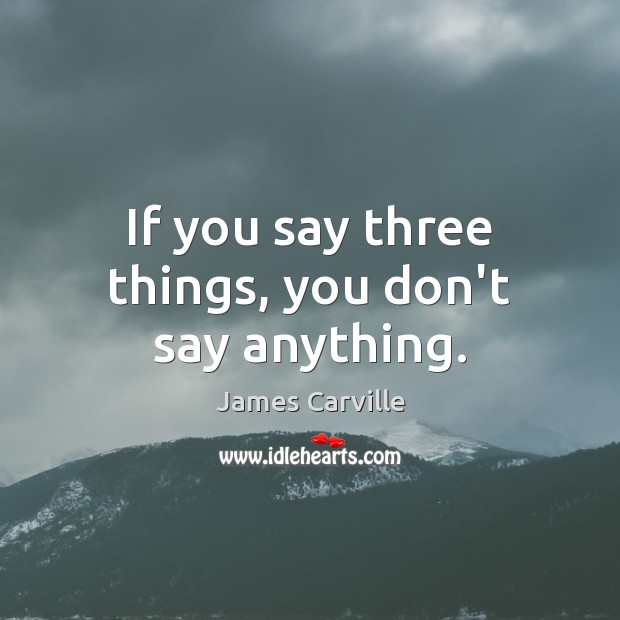 If you say three things, you don't say anything. James Carville Picture Quote
