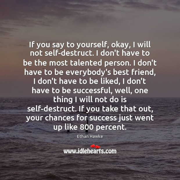If you say to yourself, okay, I will not self-destruct. I don't Ethan Hawke Picture Quote