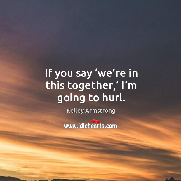 If you say 'we're in this together,' I'm going to hurl. Image