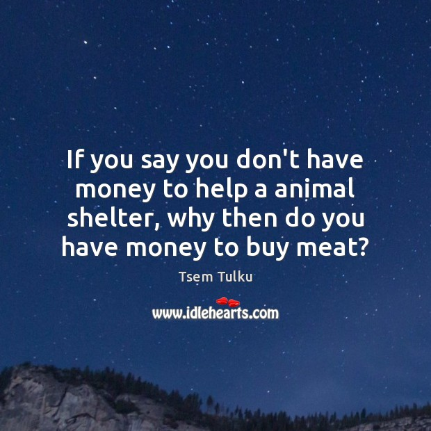 Image, If you say you don't have money to help a animal shelter,