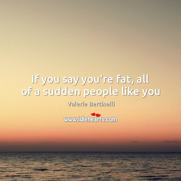 Valerie Bertinelli Picture Quote image saying: If you say you're fat, all of a sudden people like you