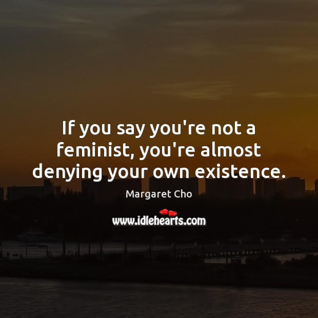 Image, If you say you're not a feminist, you're almost denying your own existence.