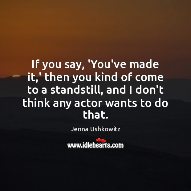 If you say, 'You've made it,' then you kind of come Jenna Ushkowitz Picture Quote