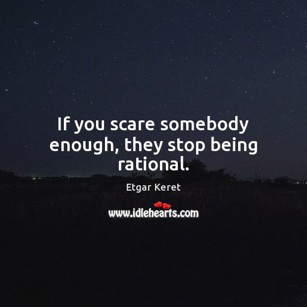 If you scare somebody enough, they stop being rational. Etgar Keret Picture Quote