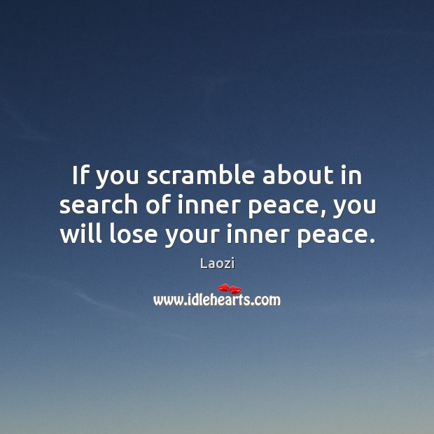 Image, If you scramble about in search of inner peace, you will lose your inner peace.