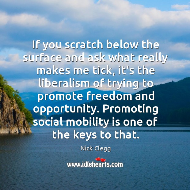 If you scratch below the surface and ask what really makes me Nick Clegg Picture Quote