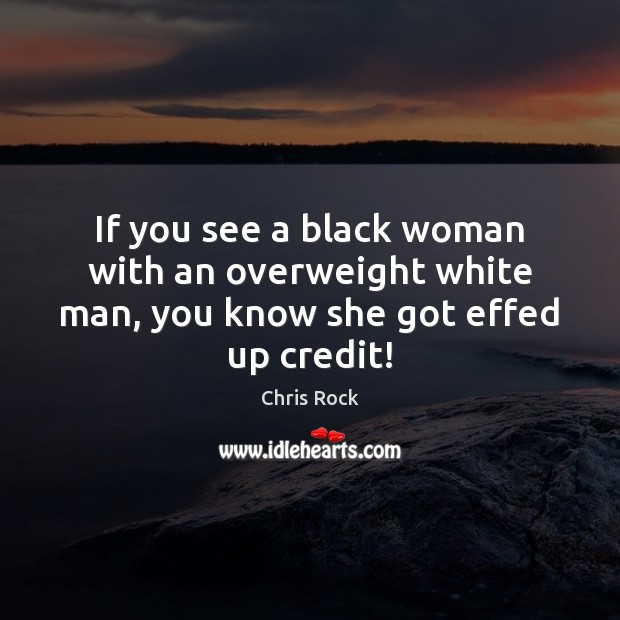 If you see a black woman with an overweight white man, you know she got effed up credit! Image