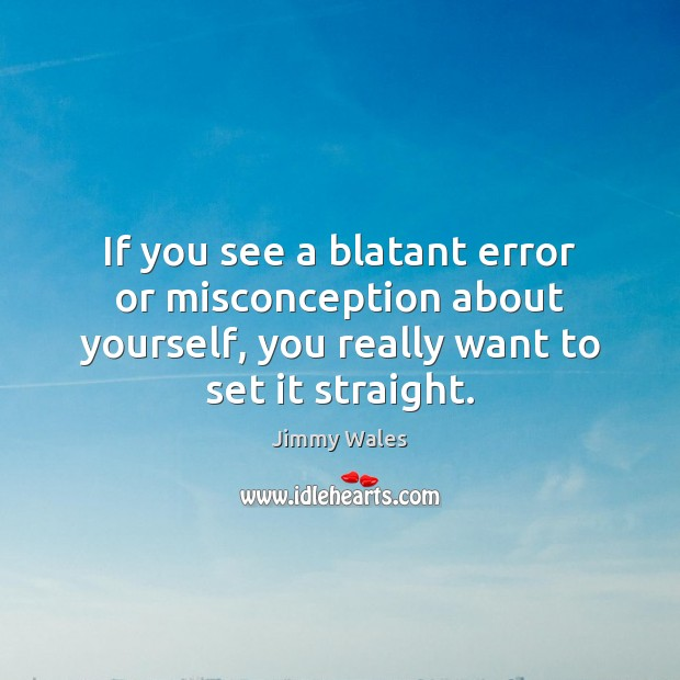 If you see a blatant error or misconception about yourself, you really Jimmy Wales Picture Quote