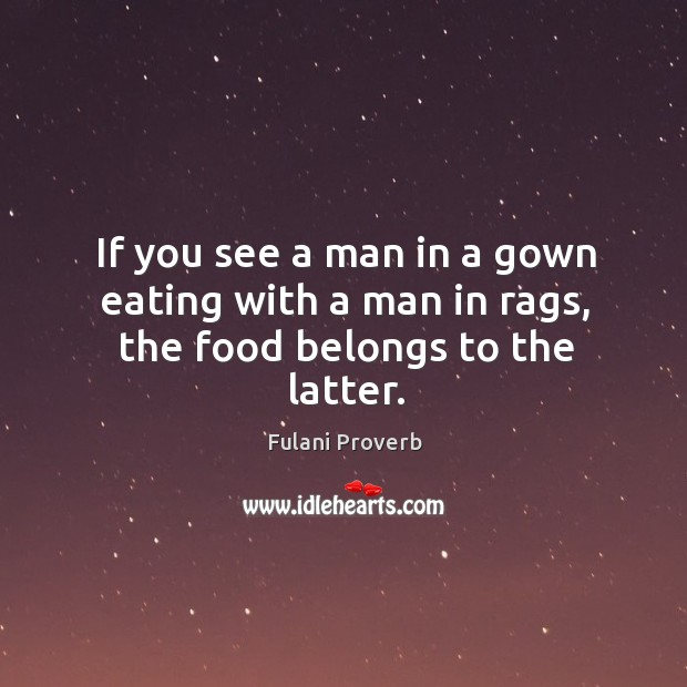 If you see a man in a gown eating with a man in rags, the food belongs to the latter. Fulani Proverbs Image