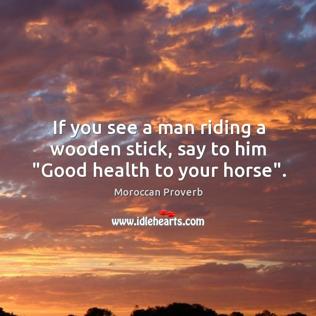 "Image, If you see a man riding a wooden stick, say to him ""good health to your horse""."