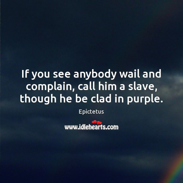 Image, If you see anybody wail and complain, call him a slave, though he be clad in purple.